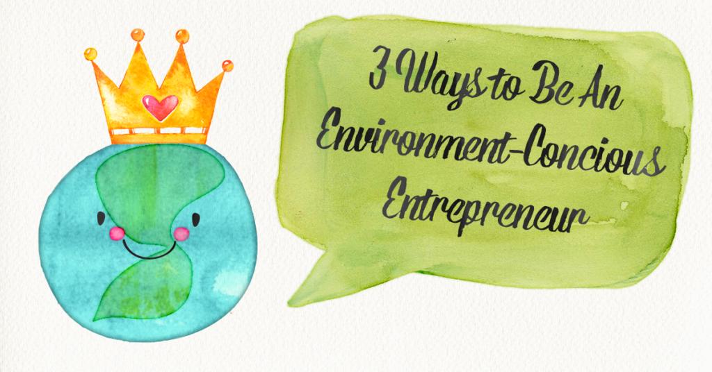 3 Ways to Be An Environment-Concious Entrepreneur