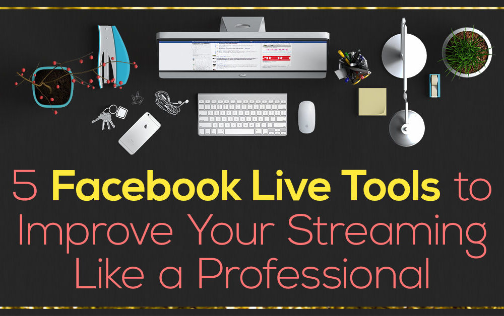 Facebook Live Series - 5 Facebook Live Tools to Improve Your Streaming Like a Professional