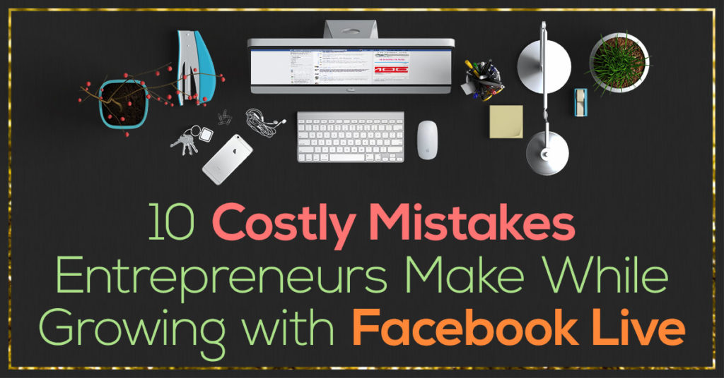 Facebook Live Series - 10 Costly Mistakes Entrepreneurs Make While Growing with Facebook Live